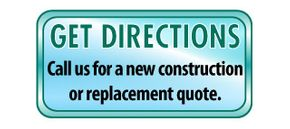 Get Directions | Call us for a new construction or replacement quote.